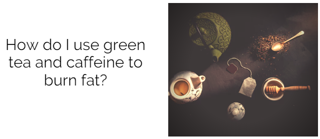 How do I use green tea and caffeine to burn fat? Calorie, Biology, Body composition