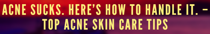 ACNE SUCKS. HERE'S HOW TO HANDLE IT. – TOP ACNE SKIN CARE TIPS
